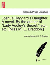 "Joshua Haggard's Daughter. a Novel. by the Author of ""Lady Audley's Secret,"" Etc., Etc. [Miss M. E. Braddon.] by Joshua Haggard"