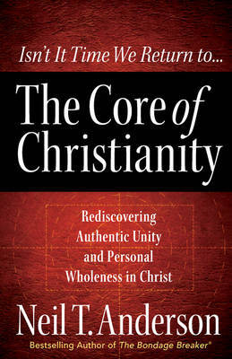 The Core of Christianity: Rediscovering Authentic Unity and Personal Wholeness in Christ by Neil T Anderson image