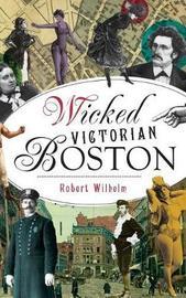 Wicked Victorian Boston by Robert Wilhelm
