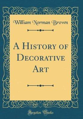 A History of Decorative Art (Classic Reprint) by William Norman Brown image