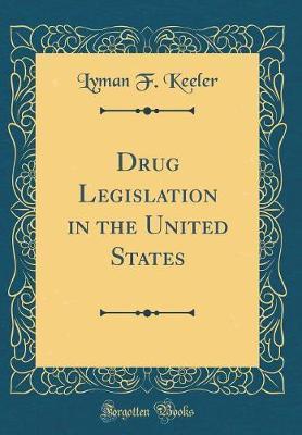 Drug Legislation in the United States (Classic Reprint) by Lyman F Keeler