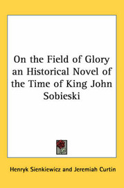 On the Field of Glory an Historical Novel of the Time of King John Sobieski by Henryk Sienkiewicz image