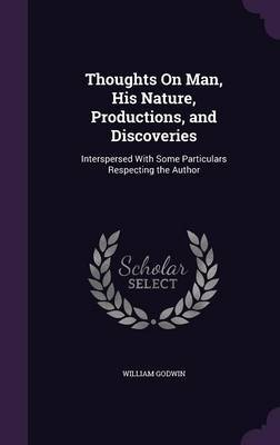 Thoughts on Man, His Nature, Productions, and Discoveries by William Godwin