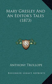 Mary Gresley and an Editor's Tales (1873) by Anthony Trollope