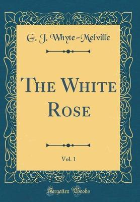 The White Rose, Vol. 1 (Classic Reprint) by G.J. Whyte Melville
