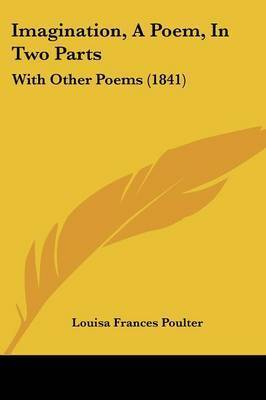 Imagination, A Poem, In Two Parts: With Other Poems (1841) by Louisa Frances Poulter