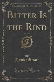 Bitter Is the Rind, Vol. 1 of 3 (Classic Reprint) by Hawley Smart