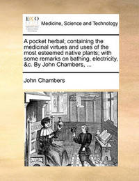 A Pocket Herbal; Containing the Medicinal Virtues and Uses of the Most Esteemed Native Plants; With Some Remarks on Bathing, Electricity, &c. by John Chambers, by John Chambers