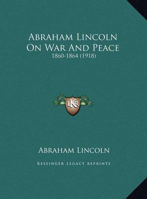 Abraham Lincoln on War and Peace: 1860-1864 (1918) by Abraham Lincoln