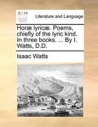 Hor� Lyric�. Poems, Chiefly of the Lyric Kind. in Three Books. ... by I. Watts, D.D by Isaac Watts