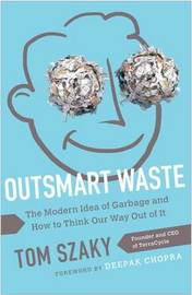 Outsmart Waste; The Modern Idea of Garbage and How to Think Our Way Out of It by Tom Szaky