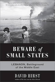 Beware of Small States: Lebanon, Battleground of the Middle East by David Hirst image