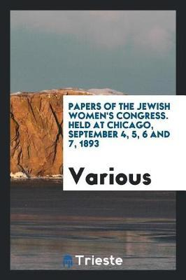 Papers of the Jewish Women's Congress. Held at Chicago, September 4, 5, 6 and 7, 1893 by Various ~