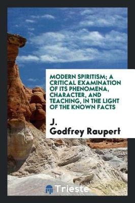 Modern Spiritism, a Critical Examination of Its Phenomena, Character, and Teaching in the Light of the Known Facts by J Godfrey Raupert image