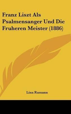 Franz Liszt ALS Psalmensanger Und Die Fruheren Meister (1886) by Lina Ramann