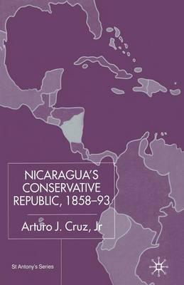 Nicaragua's Conservative Republic, 1858-93 by Arturo J Cruz, Jr