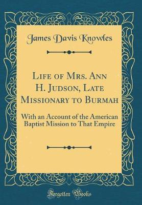 Life of Mrs. Ann H. Judson, Late Missionary to Burmah by James Davis Knowles