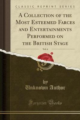 A Collection of the Most Esteemed Farces and Entertainments Performed on the British Stage, Vol. 6 (Classic Reprint) by Unknown Author