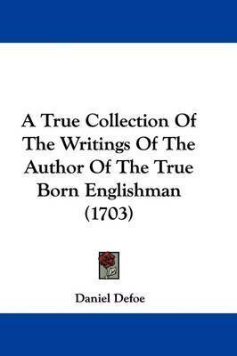 A True Collection of the Writings of the Author of the True Born Englishman (1703) by Daniel Defoe