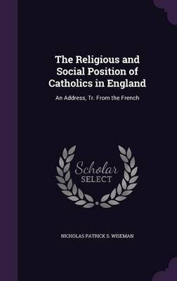 The Religious and Social Position of Catholics in England by Nicholas Patrick S Wiseman image