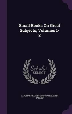 Small Books on Great Subjects, Volumes 1-2 by Caroline Frances Cornwallis