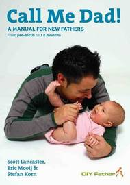 Call Me Dad!: A Manual for New Fathers - From Pre-birth to 12 Months by Scott Lancaster