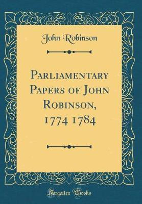 Parliamentary Papers of John Robinson, 1774 1784 (Classic Reprint) by John Robinson image