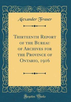 Thirteenth Report of the Bureau of Archives for the Province of Ontario, 1916 (Classic Reprint) by Alexander Fraser