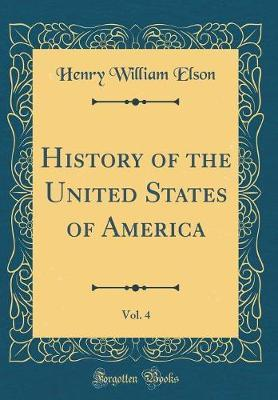 History of the United States of America, Vol. 4 (Classic Reprint) by Henry William Elson image