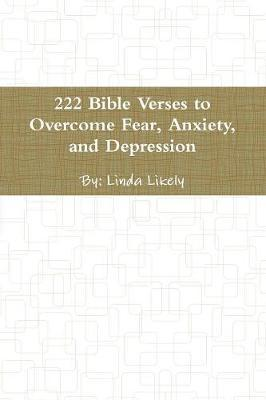 222 Bible Verses to Overcome Fear, Anxiety, and Depression by Linda Likely