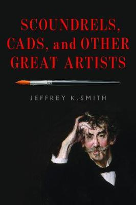 Scoundrels, Cads, and Other Great Artists by Jeffrey K. Smith