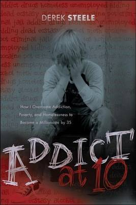 Addict at 10: How I Overcame Addiction, Poverty, and Homelessness to Become a Millionaire by 35 by Derek Steele image