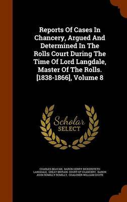 Reports of Cases in Chancery, Argued and Determined in the Rolls Court During the Time of Lord Langdale, Master of the Rolls. [1838-1866], Volume 8 by Charles Beavan
