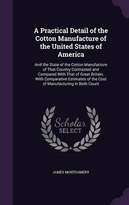 A Practical Detail of the Cotton Manufacture of the United States of America by James Montgomery