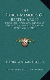 The Secret Memoirs of Bertha Krupp: From the Papers and Diaries of Chief Gouvernante Baroness D'Alteville (1916) by Henry William Fischer