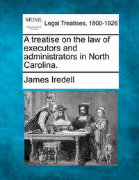 A Treatise on the Law of Executors and Administrators in North Carolina. by James Iredell