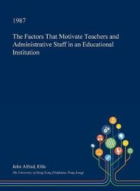 The Factors That Motivate Teachers and Administrative Staff in an Educational Institution by John Alfred Ellis image