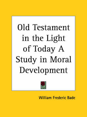 Old Testament in the Light of Today a Study in Moral Development (1915) by William Frederic Bade