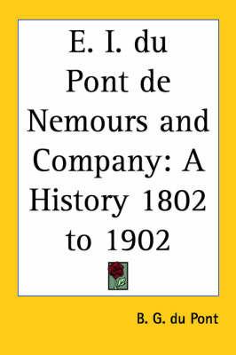 E. I. Du Pont De Nemours and Company: A History 1802 to 1902 by B. G. du Pont