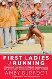 First Ladies of Running: 22 Inspiring Profiles of the Rebels, Rule Breakers, and Visionaries Who Changed the Sport Forever by Amby Burfoot