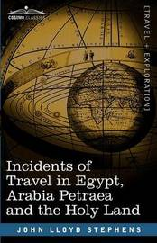 Incidents of Travel in Egypt, Arabia Petraea and the Holy Land by John Lloyd Stephens