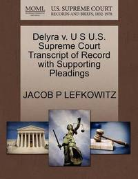Delyra V. U S U.S. Supreme Court Transcript of Record with Supporting Pleadings by Jacob P Lefkowitz