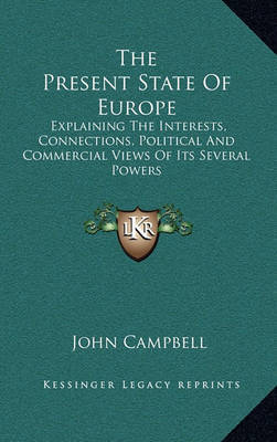 The Present State of Europe: Explaining the Interests, Connections, Political and Commercial Views of Its Several Powers by John Campbell