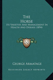 The Horse the Horse: Its Varieties and Management in Health and Disease (1894) Its Varieties and Management in Health and Disease (1894) by George Armatage