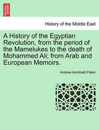 A History of the Egyptian Revolution, from the Period of the Mamelukes to the Death of Mohammed Ali; From Arab and European Memoirs. by Andrew Archibald Paton