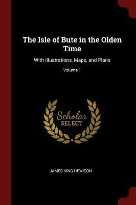The Isle of Bute in the Olden Time by James King Hewison