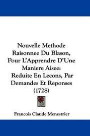 Nouvelle Methode Raisonnee Du Blason, Pour L'Apprendre D'Une Maniere Aisee: Reduite En Lecons, Par Demandes Et Reponses (1728) by Francois Claude Menestrier image