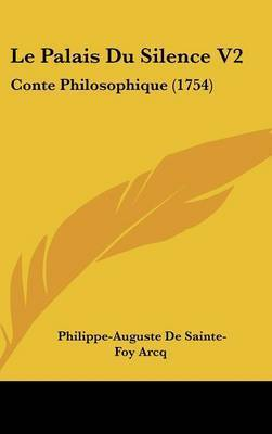 Le Palais Du Silence V2: Conte Philosophique (1754) by Philippe-Auguste De Sainte-Foy Arcq