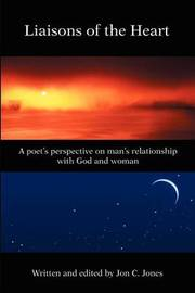 Liaison's of the Heart: A Poet's Perspective on Man's Relationship with God and Woman by Jon C Jones image