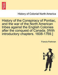 History of the Conspiracy of Pontiac, and the War of the North American Tribes Against the English Colonies After the Conquest of Canada. [With Introductory Chapters. 1608-1769.] by Francis Parkman Jr.